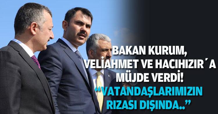 """BAKAN KURUM, VELİAHMET VE HACIHIZIR'A MÜJDE VERDİ! """"VATANDAŞLARIMIZIN RIZASI DIŞINDA.."""""""